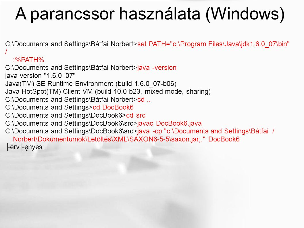 A parancssor használata (Windows) C:\Documents and Settings\Bátfai Norbert>set PATH= c:\Program Files\Java\jdk1.6.0_07\bin / ;%PATH% C:\Documents and Settings\Bátfai Norbert>java -version java version 1.6.0_07 Java(TM) SE Runtime Environment (build 1.6.0_07-b06) Java HotSpot(TM) Client VM (build 10.0-b23, mixed mode, sharing) C:\Documents and Settings\Bátfai Norbert>cd..