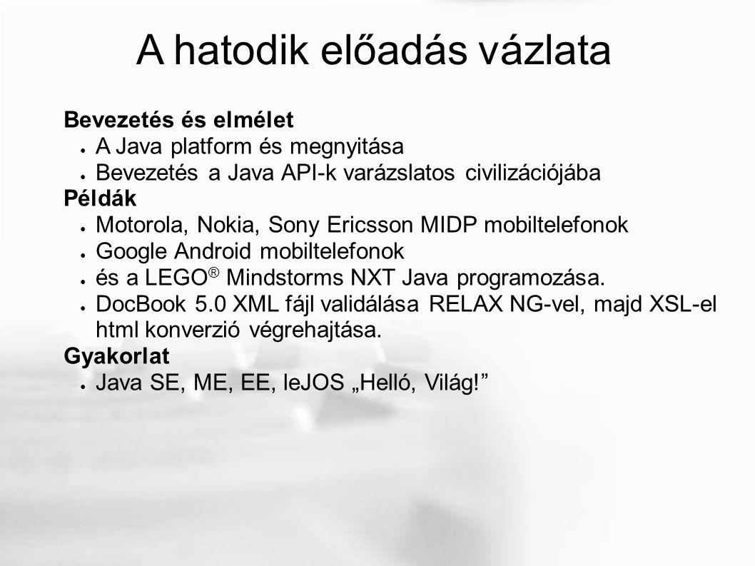 A hatodik előadás vázlata Bevezetés és elmélet ● A Java platform és megnyitása ● Bevezetés a Java API-k varázslatos civilizációjába Példák ● Motorola,