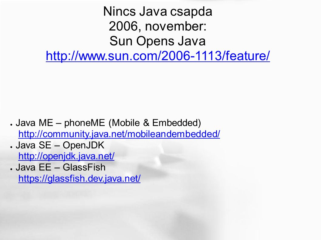 Nincs Java csapda 2006, november: Sun Opens Java http://www.sun.com/2006-1113/feature/ ● Java ME – phoneME (Mobile & Embedded) http://community.java.net/mobileandembedded/http://community.java.net/mobileandembedded/ ● Java SE – OpenJDK http://openjdk.java.net/http://openjdk.java.net/ ● Java EE – GlassFish https://glassfish.dev.java.net/https://glassfish.dev.java.net/