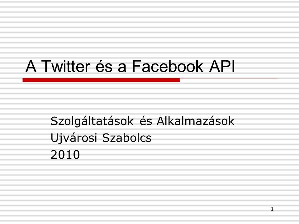 1 A Twitter és a Facebook API Szolgáltatások és Alkalmazások Ujvárosi Szabolcs 2010