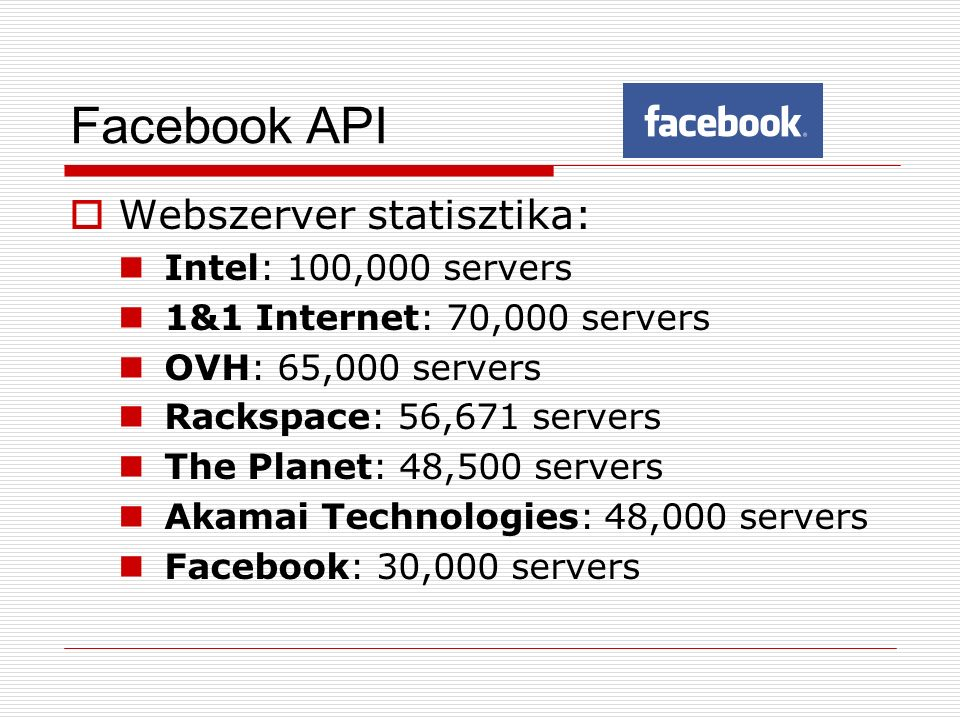 Facebook API  Webszerver statisztika: Intel: 100,000 servers 1&1 Internet: 70,000 servers OVH: 65,000 servers Rackspace: 56,671 servers The Planet: 48,500 servers Akamai Technologies: 48,000 servers Facebook: 30,000 servers