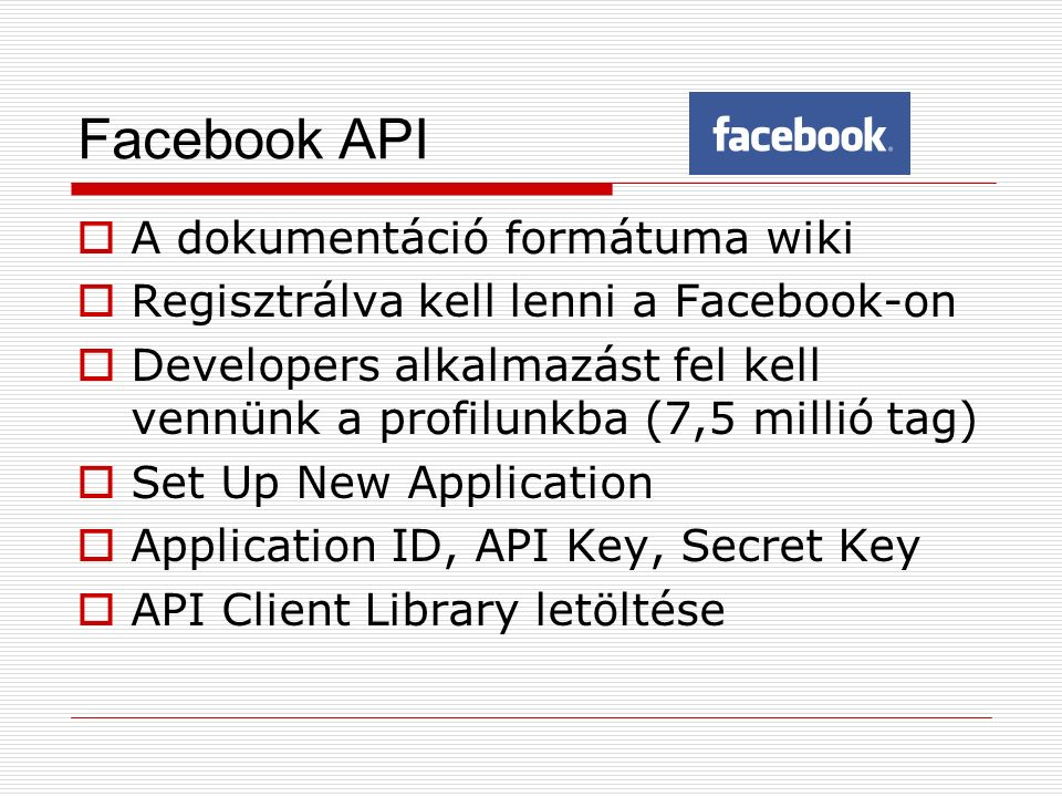 Facebook API  A dokumentáció formátuma wiki  Regisztrálva kell lenni a Facebook-on  Developers alkalmazást fel kell vennünk a profilunkba (7,5 millió tag)  Set Up New Application  Application ID, API Key, Secret Key  API Client Library letöltése