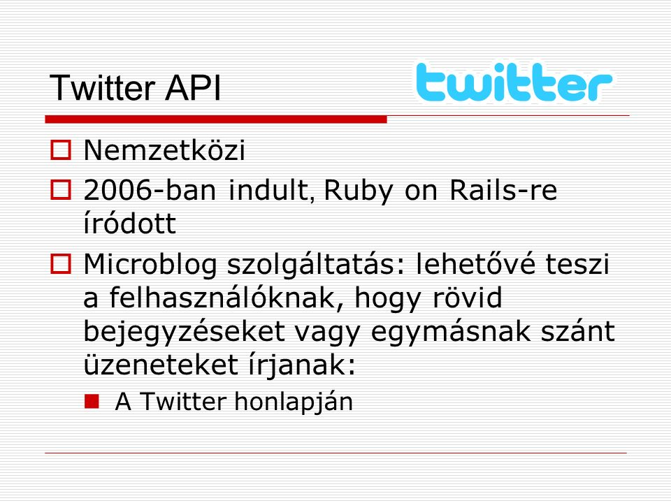 Twitter API  Nemzetközi  2006-ban indult, Ruby on Rails-re íródott  Microblog szolgáltatás: lehetővé teszi a felhasználóknak, hogy rövid bejegyzése