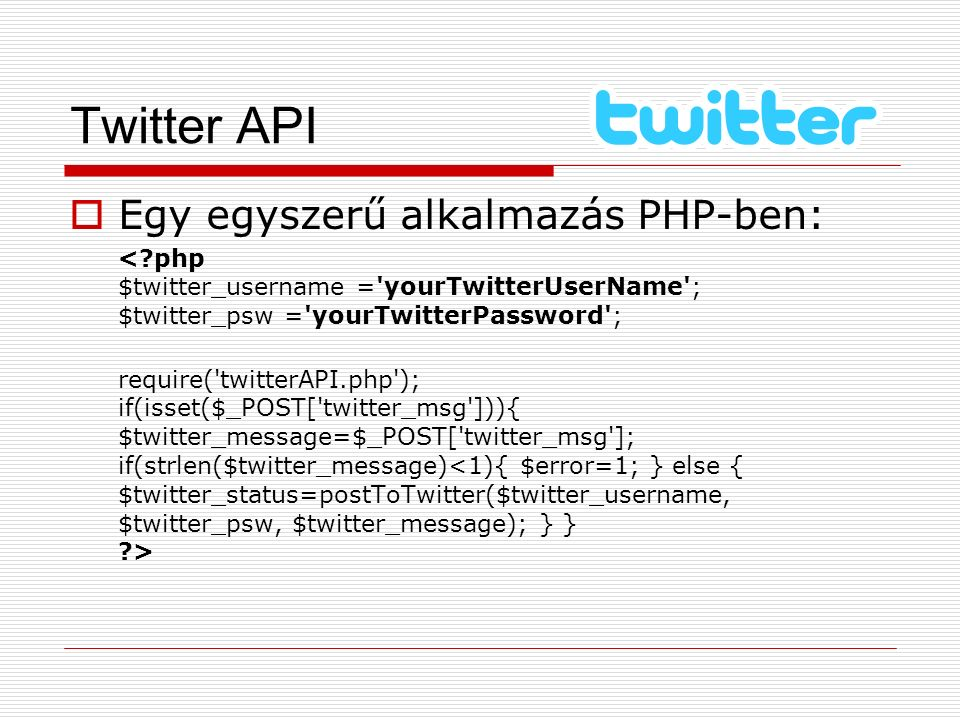 Twitter API  Egy egyszerű alkalmazás PHP-ben: <?php $twitter_username ='yourTwitterUserName'; $twitter_psw ='yourTwitterPassword'; require('twitterAP