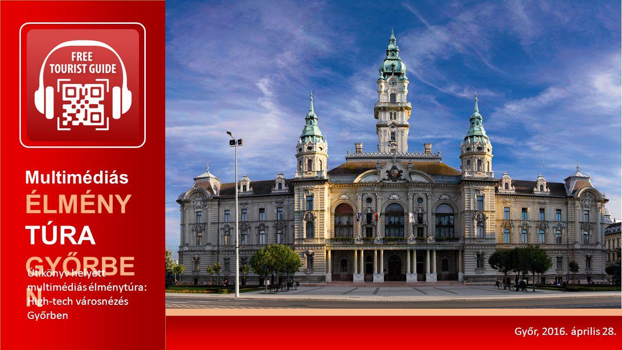 Multimédiás ÉLMÉNY TÚRA GYŐRBE N Útikönyv helyett multimédiás élménytúra: High-tech városnézés Győrben Győr, 2016. április 28.