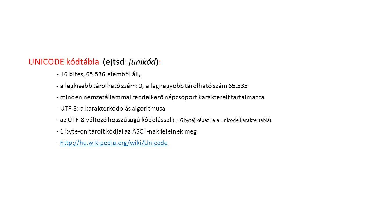 UNICODE kódtábla (ejtsd: junikód): - 16 bites, 65.536 elemből áll, - a legkisebb tárolható szám: 0, a legnagyobb tárolható szám 65.535 - minden nemzetállammal rendelkező népcsoport karaktereit tartalmazza - UTF-8: a karakterkódolás algoritmusa - az UTF-8 változó hosszúságú kódolással (1–6 byte) képezi le a Unicode karaktertáblát - 1 byte-on tárolt kódjai az ASCII-nak felelnek meg - http://hu.wikipedia.org/wiki/Unicodehttp://hu.wikipedia.org/wiki/Unicode