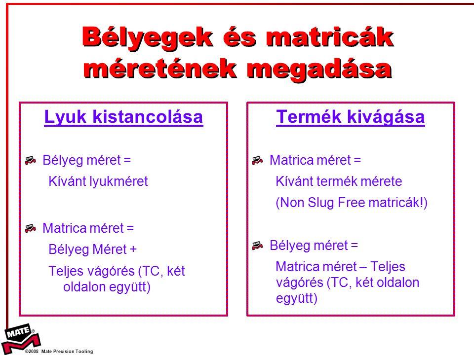 ©2008 Mate Precision Tooling Bélyegek és matricák méretének megadása Lyuk kistancolása Bélyeg méret = Kívánt lyukméret Matrica méret = Bélyeg Méret + Teljes vágórés (TC, két oldalon együtt) Termék kivágása Matrica méret = Kívánt termék mérete (Non Slug Free matricák!) Bélyeg méret = Matrica méret – Teljes vágórés (TC, két oldalon együtt)