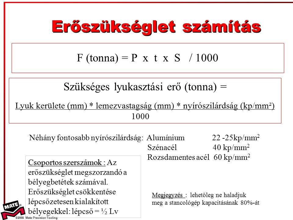 ©2008 Mate Precision Tooling Szükséges lyukasztási erő (tonna) = Lyuk kerülete (mm) * lemezvastagság (mm) * nyírószilárdság (kp/mm²) 1000 Néhány fontosabb nyírószilárdság: Alumínium 22 -25kp/mm 2 Szénacél 40 kp/mm 2 Rozsdamentes acél 60 kp/mm 2 Erőszükséglet számítás Csoportos szerszámok : Csoportos szerszámok : Az erőszükséglet megszorzandó a bélyegbetétek számával.