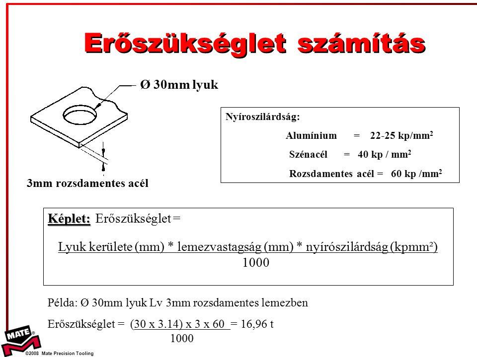 ©2008 Mate Precision Tooling Képlet: Képlet:Erőszükséglet = Lyuk kerülete (mm) * lemezvastagság (mm) * nyírószilárdság (kpmm²) 1000 Ø 30mm lyuk 3mm rozsdamentes acél Nyíroszilárdság: Alumínium = 22-25 kp/mm 2 Szénacél = 40 kp / mm 2 Rozsdamentes acél = 60 kp /mm 2 Példa: Ø 30mm lyuk Lv 3mm rozsdamentes lemezben Erőszükséglet = (30 x 3.14) x 3 x 60 = 16,96 t 1000 Erőszükséglet számítás