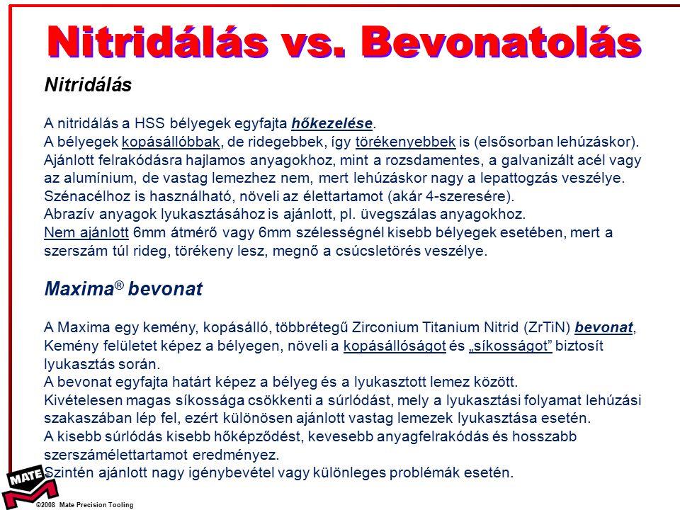 ©2008 Mate Precision Tooling Nitridálás vs. Bevonatolás Nitridálás A nitridálás a HSS bélyegek egyfajta hőkezelése. A bélyegek kopásállóbbak, de rideg