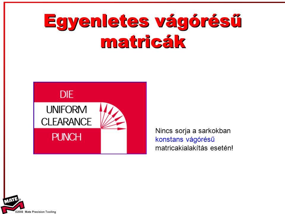 ©2008 Mate Precision Tooling Egyenletes vágórésű matricák Nincs sorja a sarkokban konstans vágórésű matricakialakítás esetén!