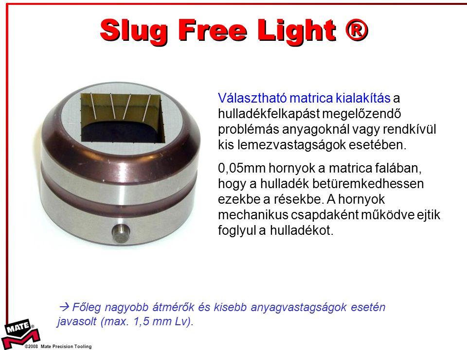 ©2008 Mate Precision Tooling Slug Free Light ® Választható matrica kialakítás a hulladékfelkapást megelőzendő problémás anyagoknál vagy rendkívül kis lemezvastagságok esetében.