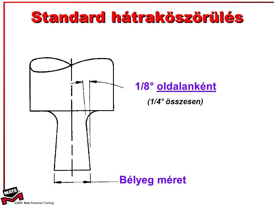 ©2008 Mate Precision Tooling Standard hátraköszörülés 1/8° oldalanként (1/4° összesen) Bélyeg méret