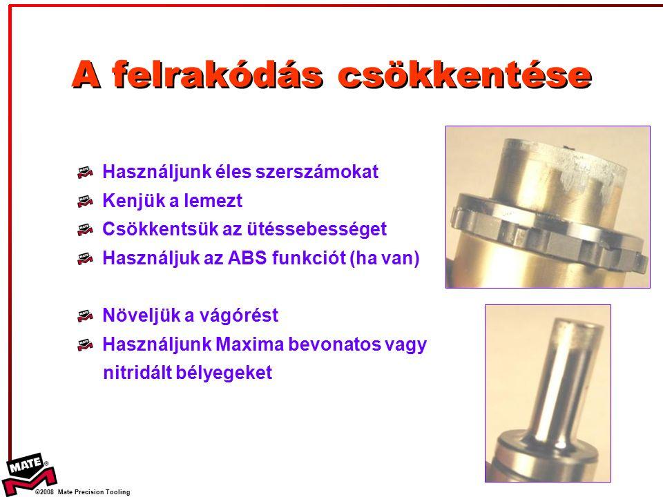 ©2008 Mate Precision Tooling A felrakódás csökkentése Használjunk éles szerszámokat Kenjük a lemezt Csökkentsük az ütéssebességet Használjuk az ABS funkciót (ha van) Növeljük a vágórést Használjunk Maxima bevonatos vagy nitridált bélyegeket