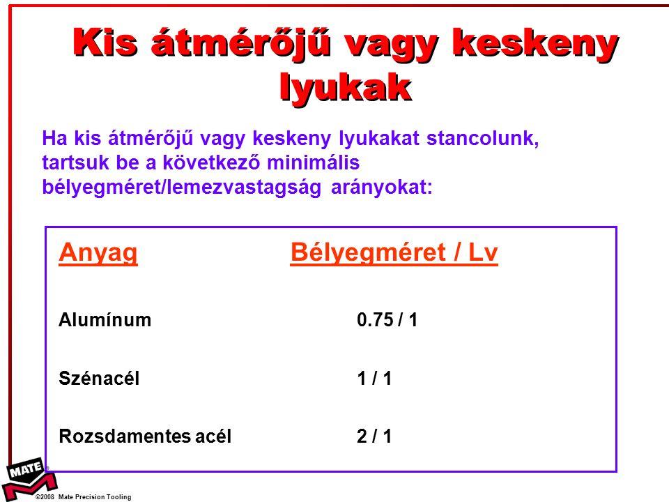 ©2008 Mate Precision Tooling Kis átmérőjű vagy keskeny lyukak Ha kis átmérőjű vagy keskeny lyukakat stancolunk, tartsuk be a következő minimális bélyegméret/lemezvastagság arányokat: Anyag Alumínum Szénacél Rozsdamentes acél Bélyegméret / Lv 0.75 / 1 1 / 1 2 / 1