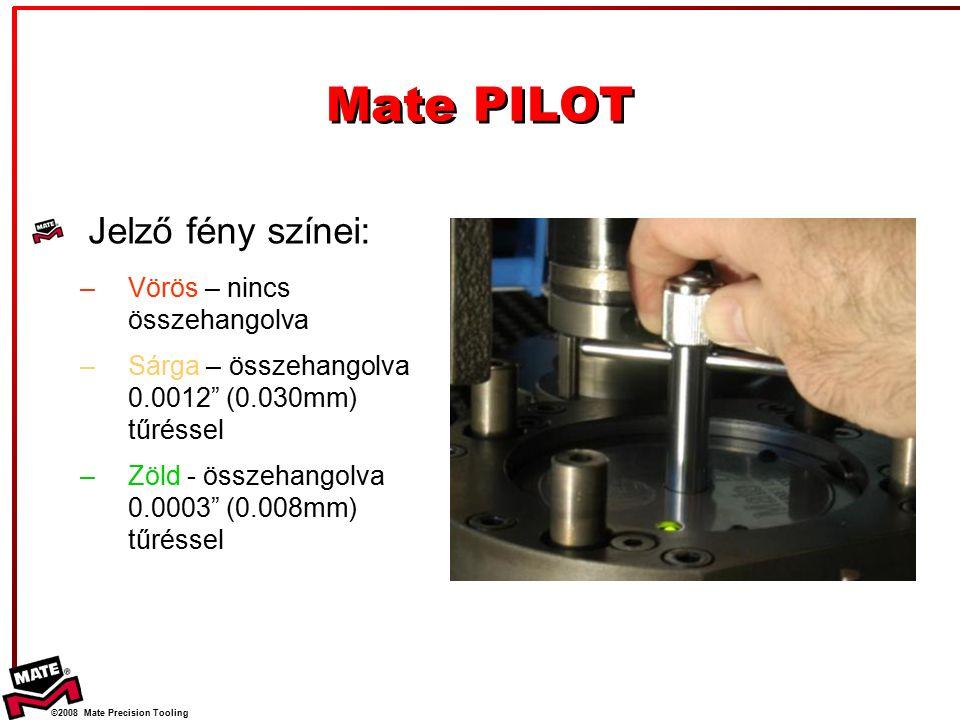 ©2008 Mate Precision Tooling Mate PILOT Jelző fény színei: –Vörös – nincs összehangolva –Sárga – összehangolva 0.0012 (0.030mm) tűréssel –Zöld - összehangolva 0.0003 (0.008mm) tűréssel