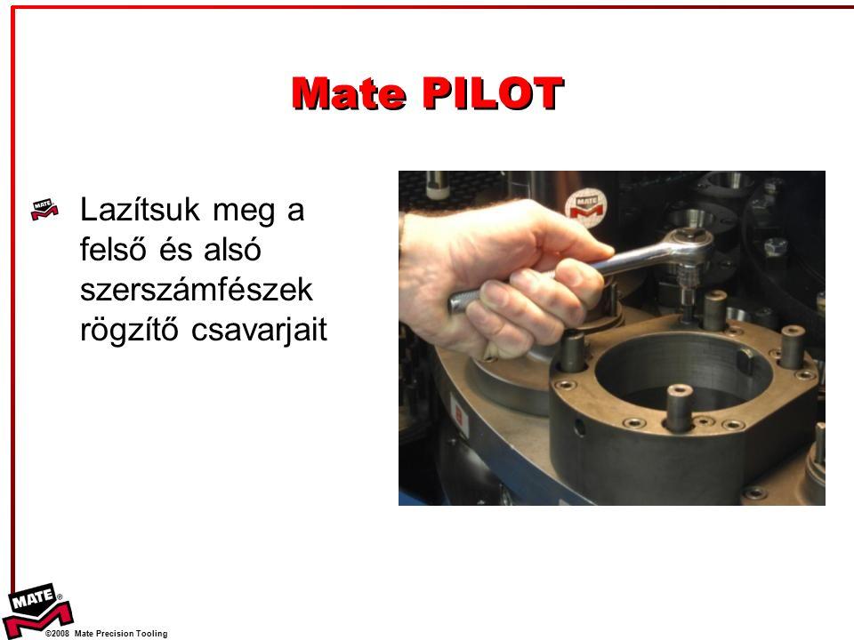 ©2008 Mate Precision Tooling Lazítsuk meg a felső és alsó szerszámfészek rögzítő csavarjait Mate PILOT