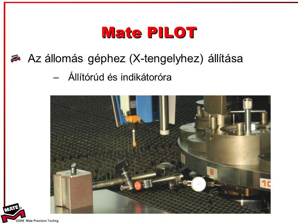 ©2008 Mate Precision Tooling Az állomás géphez (X-tengelyhez) állítása –Állítórúd és indikátoróra Mate PILOT