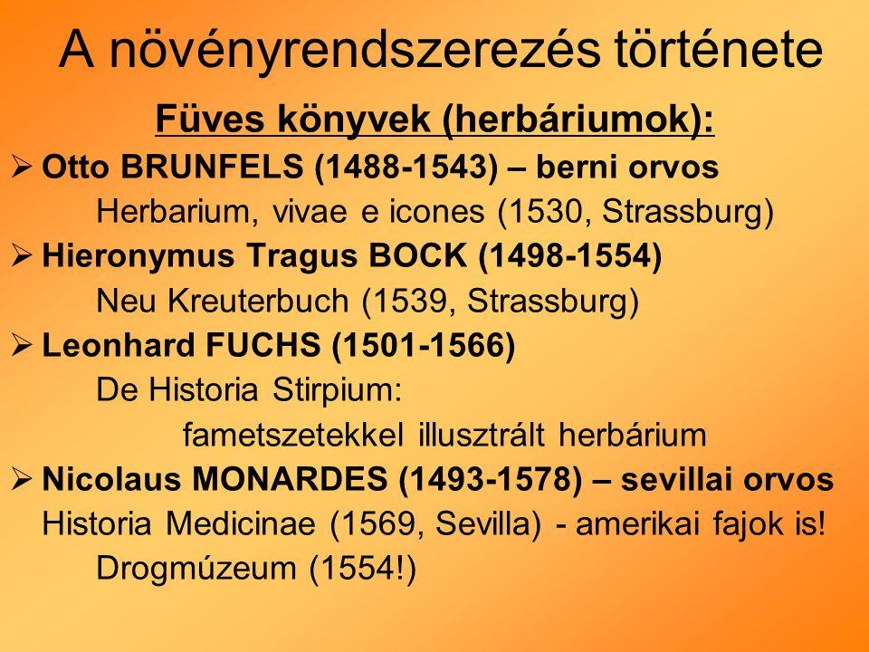 A növényrendszerezés története Füves könyvek (herbáriumok):  Otto BRUNFELS (1488-1543) – berni orvos Herbarium, vivae e icones (1530, Strassburg)  Hieronymus Tragus BOCK (1498-1554) Neu Kreuterbuch (1539, Strassburg)  Leonhard FUCHS (1501-1566) De Historia Stirpium: fametszetekkel illusztrált herbárium  Nicolaus MONARDES (1493-1578) – sevillai orvos Historia Medicinae (1569, Sevilla) - amerikai fajok is.