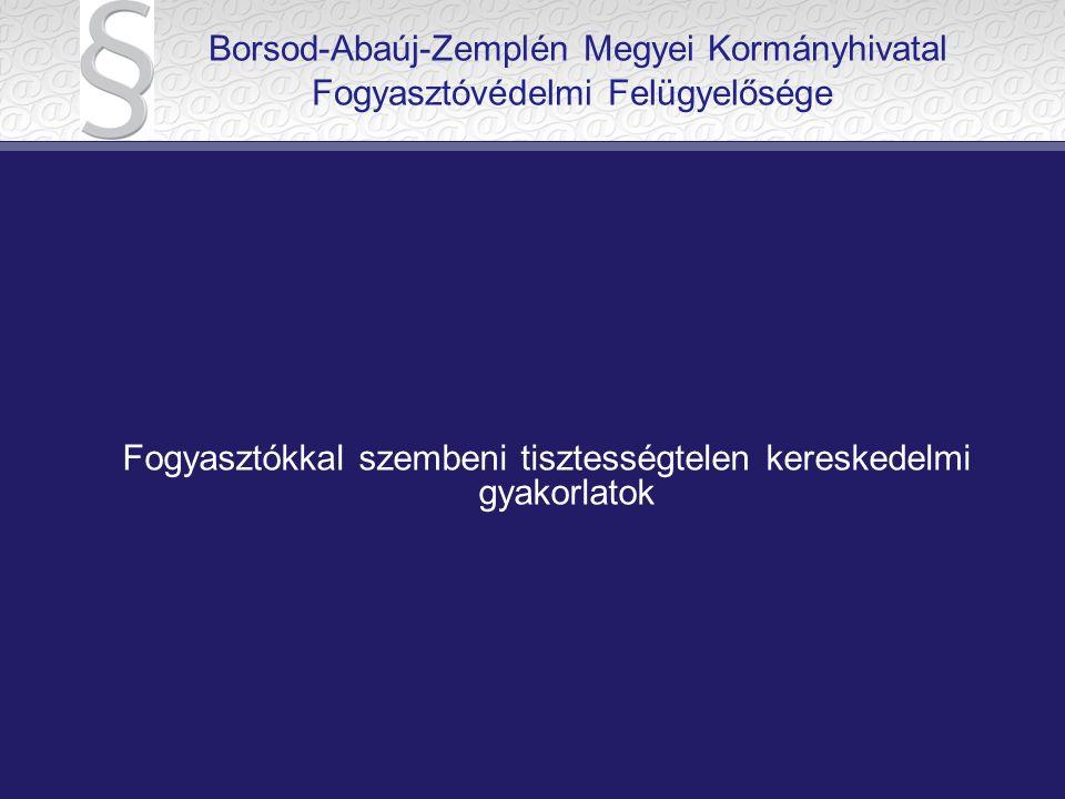 Borsod-Abaúj-Zemplén Megyei Kormányhivatal Fogyasztóvédelmi Felügyelősége Fogyasztókkal szembeni tisztességtelen kereskedelmi gyakorlatok