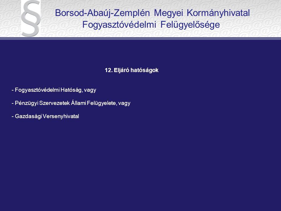 12. Eljáró hatóságok - Fogyasztóvédelmi Hatóság, vagy - Pénzügyi Szervezetek Állami Felügyelete, vagy - Gazdasági Versenyhivatal Borsod-Abaúj-Zemplén