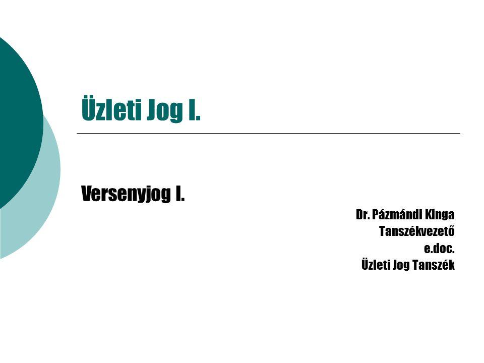 Üzleti Jog I. Versenyjog I. Dr. Pázmándi Kinga Tanszékvezető e.doc. Üzleti Jog Tanszék