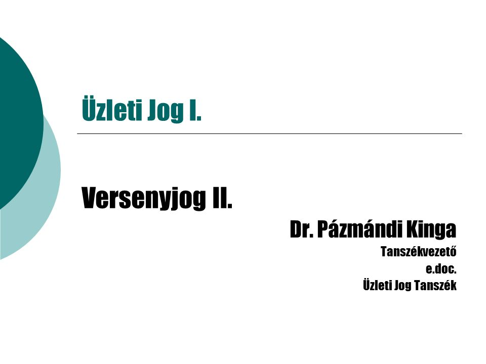 Üzleti Jog I. Versenyjog II. Dr. Pázmándi Kinga Tanszékvezető e.doc. Üzleti Jog Tanszék