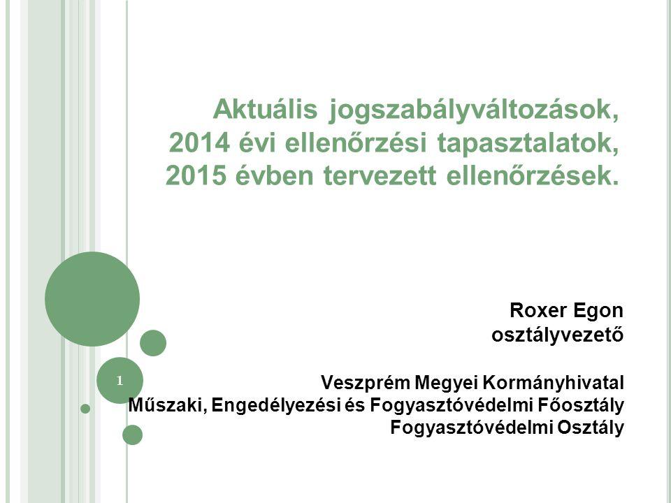 1 Roxer Egon osztályvezető Veszprém Megyei Kormányhivatal Műszaki, Engedélyezési és Fogyasztóvédelmi Főosztály Fogyasztóvédelmi Osztály Aktuális jogszabályváltozások, 2014 évi ellenőrzési tapasztalatok, 2015 évben tervezett ellenőrzések.