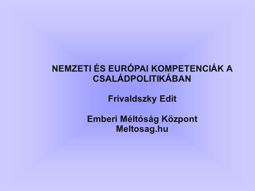 NEMZETI ÉS EURÓPAI KOMPETENCIÁK A CSALÁDPOLITIKÁBAN Frivaldszky Edit Emberi Méltóság Központ Meltosag.hu