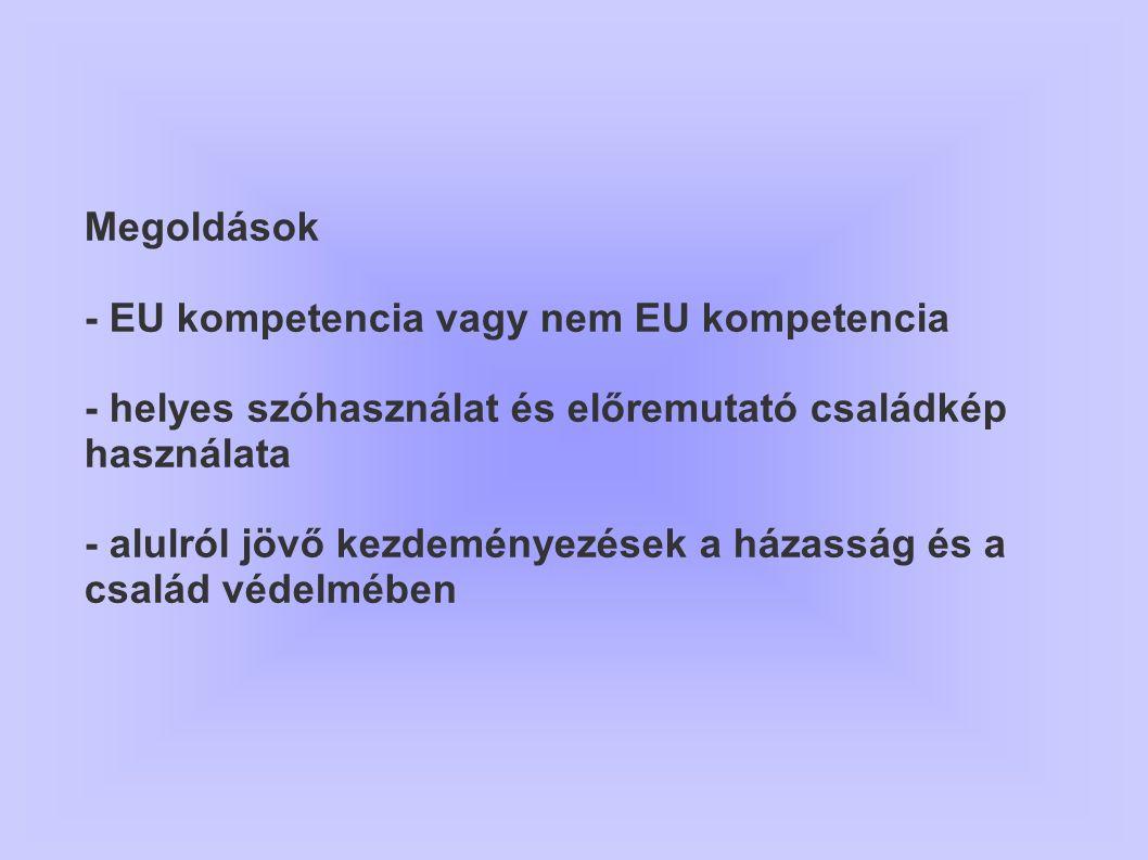 Megoldások - EU kompetencia vagy nem EU kompetencia - helyes szóhasználat és előremutató családkép használata - alulról jövő kezdeményezések a házassá