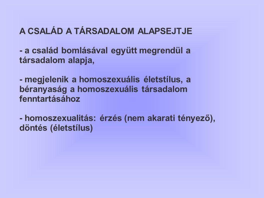A CSALÁD A TÁRSADALOM ALAPSEJTJE - a család bomlásával együtt megrendül a társadalom alapja, - megjelenik a homoszexuális életstílus, a béranyaság a h