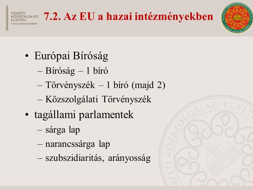 7.2. Az EU a hazai intézményekben Európai Bíróság –Bíróság – 1 bíró –Törvényszék – 1 bíró (majd 2) –Közszolgálati Törvényszék tagállami parlamentek –s