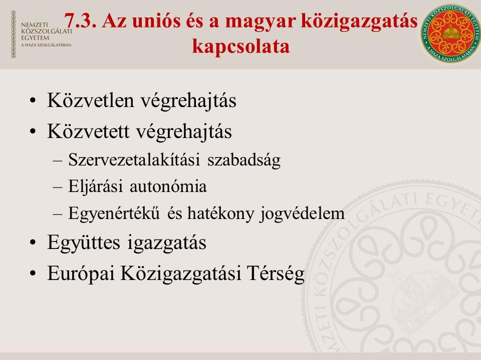 7.3. Az uniós és a magyar közigazgatás kapcsolata Közvetlen végrehajtás Közvetett végrehajtás –Szervezetalakítási szabadság –Eljárási autonómia –Egyen