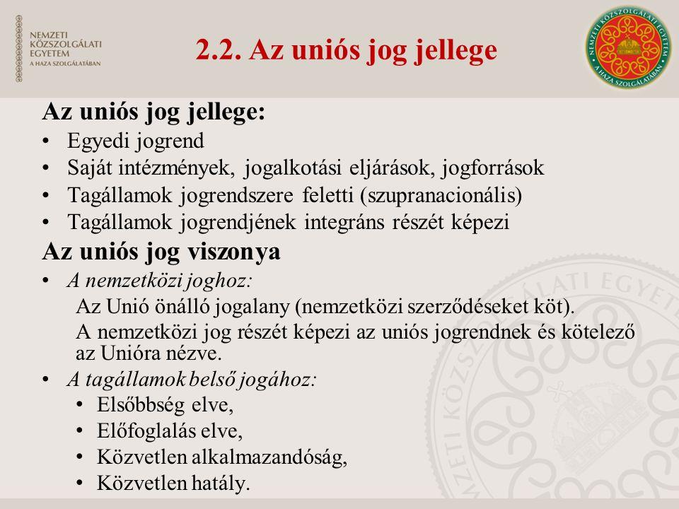 2.2. Az uniós jog jellege Az uniós jog jellege: Egyedi jogrend Saját intézmények, jogalkotási eljárások, jogforrások Tagállamok jogrendszere feletti (