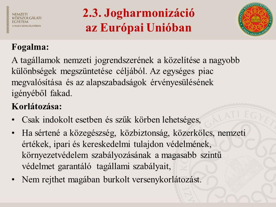 2.3. Jogharmonizáció az Európai Unióban Fogalma: A tagállamok nemzeti jogrendszerének a közelítése a nagyobb különbségek megszüntetése céljából. Az eg
