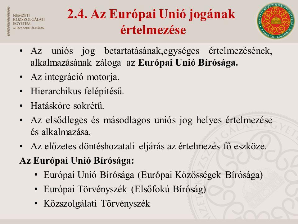 2.4. Az Európai Unió jogának értelmezése Az uniós jog betartatásának,egységes értelmezésének, alkalmazásának záloga az Európai Unió Bírósága. Az integ