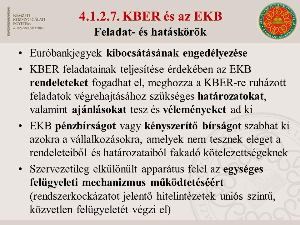 Euróbankjegyek kibocsátásának engedélyezése KBER feladatainak teljesítése érdekében az EKB rendeleteket fogadhat el, meghozza a KBER-re ruházott feladatok végrehajtásához szükséges határozatokat, valamint ajánlásokat tesz és véleményeket ad ki EKB pénzbírságot vagy kényszerítő bírságot szabhat ki azokra a vállalkozásokra, amelyek nem tesznek eleget a rendeleteiből és határozataiból fakadó kötelezettségeknek Szervezetileg elkülönült apparátus felel az egységes felügyeleti mechanizmus működtetéséért (rendszerkockázatot jelentő hitelintézetek uniós szintű, közvetlen felügyeletét végzi el) Feladat- és hatáskörök 4.1.2.7.