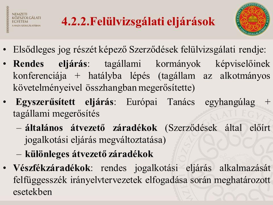4.2.2.Felülvizsgálati eljárások Elsődleges jog részét képező Szerződések felülvizsgálati rendje: Rendes eljárás: tagállami kormányok képviselőinek konferenciája + hatályba lépés (tagállam az alkotmányos követelményeivel összhangban megerősítette) Egyszerűsített eljárás: Európai Tanács egyhangúlag + tagállami megerősítés –általános átvezető záradékok (Szerződések által előírt jogalkotási eljárás megváltoztatása) –különleges átvezető záradékok Vészfékzáradékok: rendes jogalkotási eljárás alkalmazását felfüggesszék irányelvtervezetek elfogadása során meghatározott esetekben