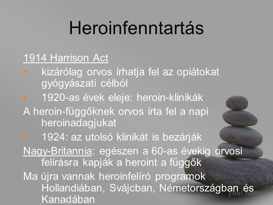 your name 1914 Harrison Act kizárólag orvos írhatja fel az opiátokat gyógyászati célból 1920-as évek eleje: heroin-klinikák A heroin-függőknek orvos írta fel a napi heroinadagjukat 1924: az utolsó klinikát is bezárják Nagy-Britannia: egészen a 60-as évekig orvosi felírásra kapják a heroint a függők Ma újra vannak heroinfelíró programok Hollandiában, Svájcban, Németországban és Kanadában Heroinfenntartás