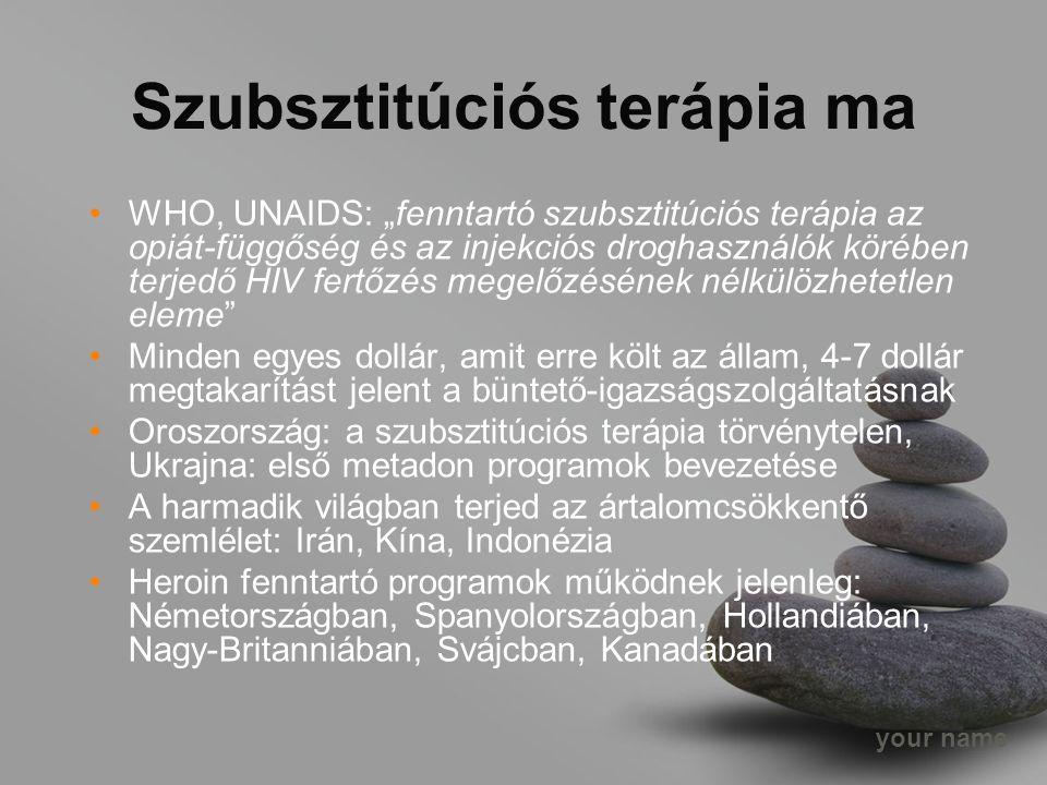 """your name Szubsztitúciós terápia ma WHO, UNAIDS: """"fenntartó szubsztitúciós terápia az opiát-függőség és az injekciós droghasználók körében terjedő HIV fertőzés megelőzésének nélkülözhetetlen eleme Minden egyes dollár, amit erre költ az állam, 4-7 dollár megtakarítást jelent a büntető-igazságszolgáltatásnak Oroszország: a szubsztitúciós terápia törvénytelen, Ukrajna: első metadon programok bevezetése A harmadik világban terjed az ártalomcsökkentő szemlélet: Irán, Kína, Indonézia Heroin fenntartó programok működnek jelenleg: Németországban, Spanyolországban, Hollandiában, Nagy-Britanniában, Svájcban, Kanadában"""
