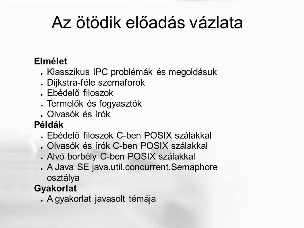Az ötödik előadás vázlata Elmélet ● Klasszikus IPC problémák és megoldásuk ● Dijkstra-féle szemaforok ● Ebédelő filoszok ● Termelők és fogyasztók ● Olvasók és írók Példák ● Ebédelő filoszok C-ben POSIX szálakkal ● Olvasók és írók C-ben POSIX szálakkal ● Alvó borbély C-ben POSIX szálakkal ● A Java SE java.util.concurrent.Semaphore osztálya Gyakorlat ● A gyakorlat javasolt témája