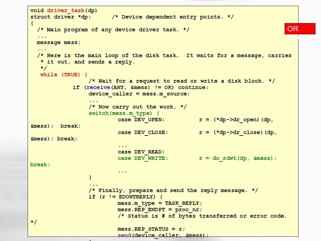 void driver_task(dp) struct driver *dp; /* Device dependent entry points. */ { /* Main program of any device driver task. */... message mess;... /* He