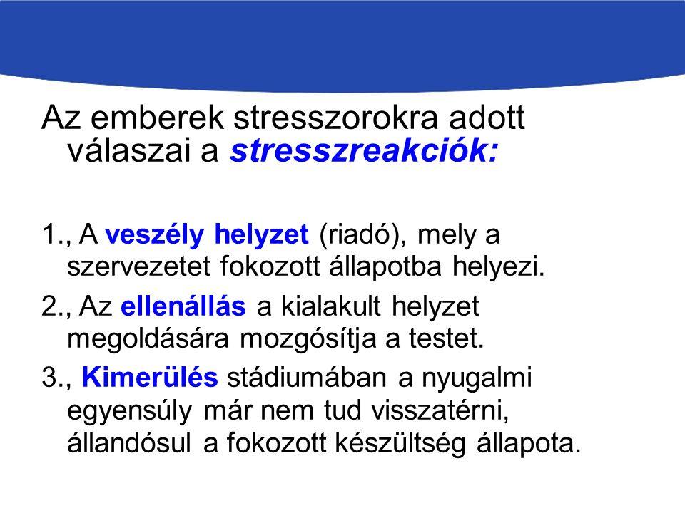 Az emberek stresszorokra adott válaszai a stresszreakciók: 1., A veszély helyzet (riadó), mely a szervezetet fokozott állapotba helyezi.