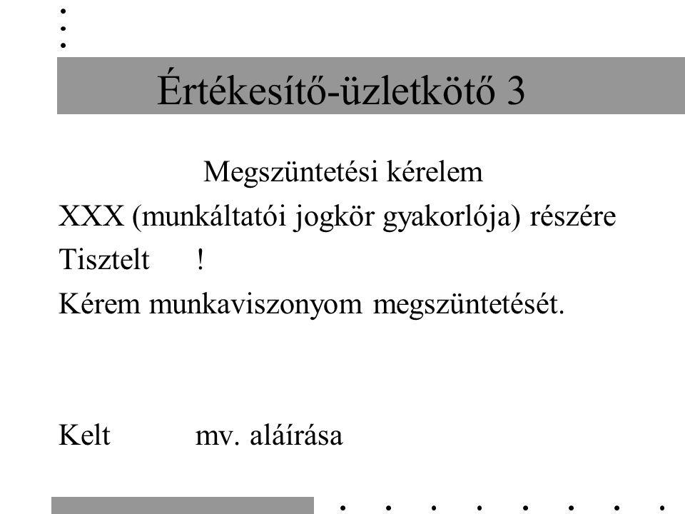 Értékesítő-üzletkötő 3 Megszüntetési kérelem XXX (munkáltatói jogkör gyakorlója) részére Tisztelt.