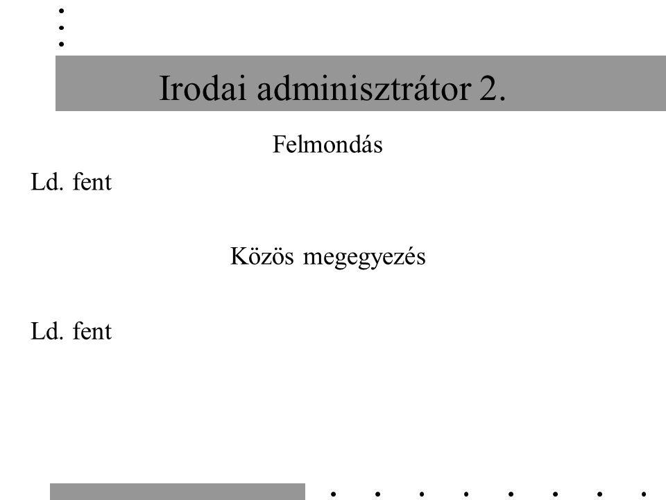 Irodai adminisztrátor 2. Felmondás Ld. fent Közös megegyezés Ld. fent