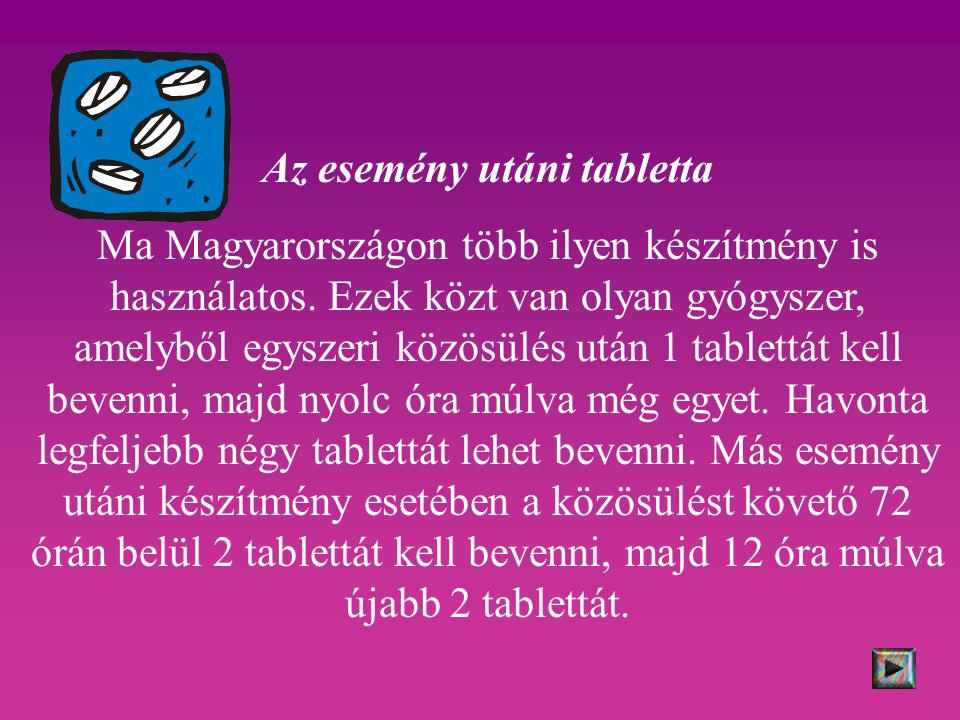 Az esemény utáni tabletta Ma Magyarországon több ilyen készítmény is használatos. Ezek közt van olyan gyógyszer, amelyből egyszeri közösülés után 1 ta
