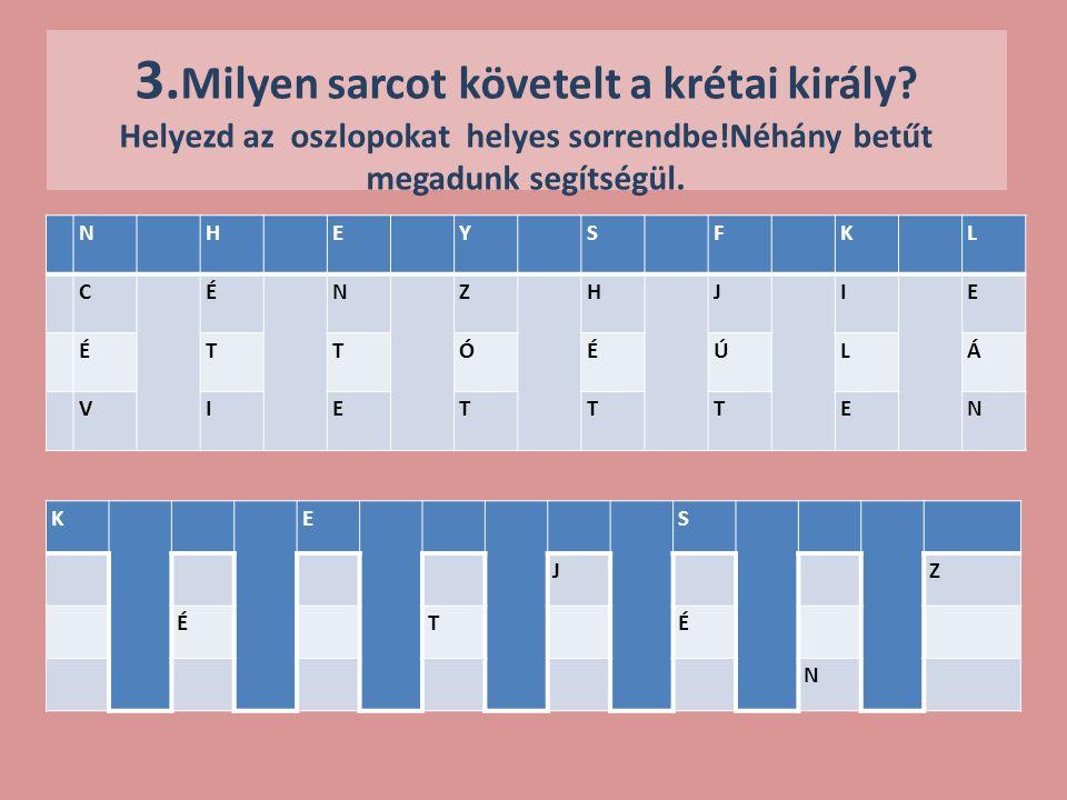 3. Milyen sarcot követelt a krétai király? Helyezd az oszlopokat helyes sorrendbe!Néhány betűt megadunk segítségül. NHEYSFKL CÉNZHJIE ÉTTÓÉÚLÁ VIETTTE