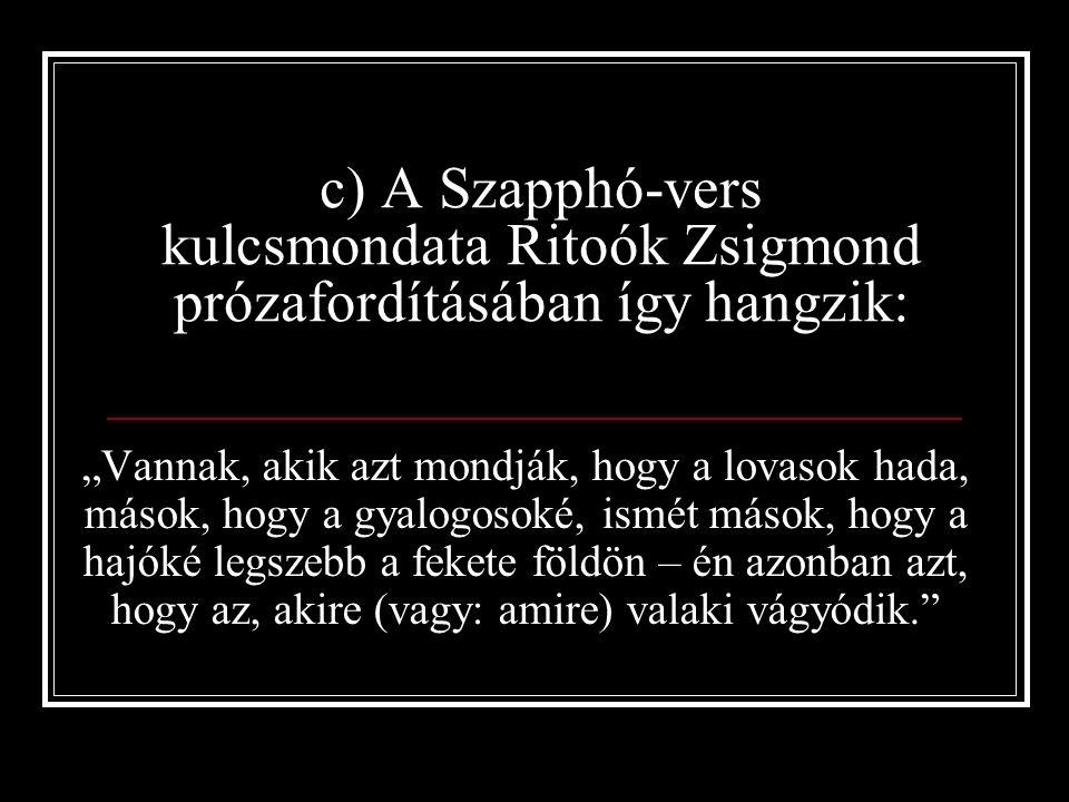 """c) A Szapphó-vers kulcsmondata Ritoók Zsigmond prózafordításában így hangzik: """"Vannak, akik azt mondják, hogy a lovasok hada, mások, hogy a gyalogosoké, ismét mások, hogy a hajóké legszebb a fekete földön – én azonban azt, hogy az, akire (vagy: amire) valaki vágyódik."""