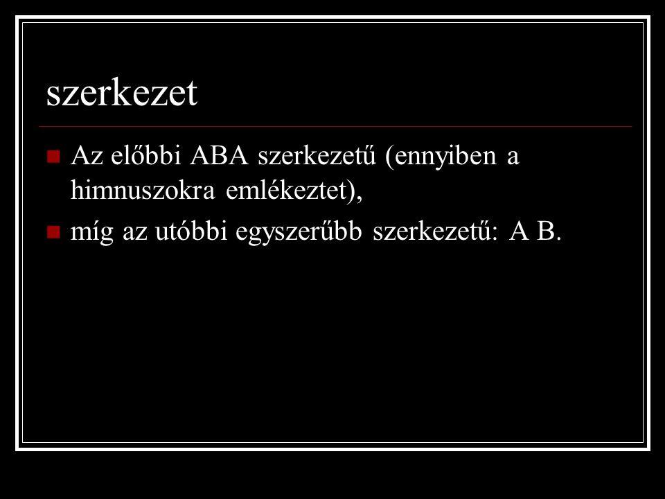 szerkezet Az előbbi ABA szerkezetű (ennyiben a himnuszokra emlékeztet), míg az utóbbi egyszerűbb szerkezetű: A B.