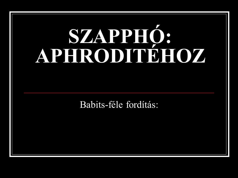 SZAPPHÓ: APHRODITÉHOZ Babits-féle fordítás: